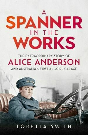 A Spanner in the Works The extraordinary story of Alice Anderson and Australia s first all-girl garage by Loretta Smith