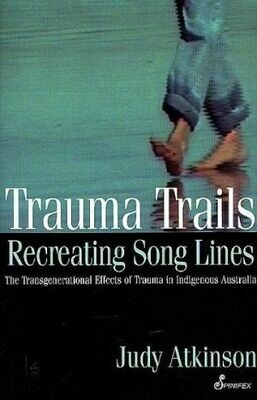 Trauma Trails: Recreating Song Lines The Transgenerational Effects of Trauma in Indigenous AustraliaTrauma By Judy Atkinson