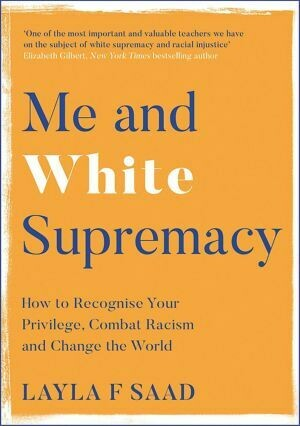 Me and White Supremacy How to Recognise Your Privilege, Combat Racism and Change the World by Layla F Saad