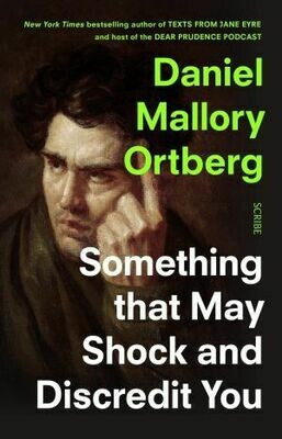 Something That May Shock and Discredit You by Daniel Mallory Ortberg
