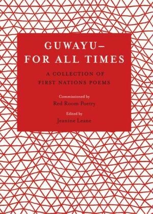 Guwayu, for all times A Collection of First Nations poems Edited by Jeanine Leane