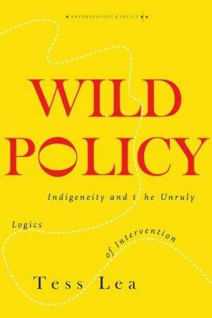Wild Policy: Indigeneity and the Unruly Logics of Intervention by Tess Lea