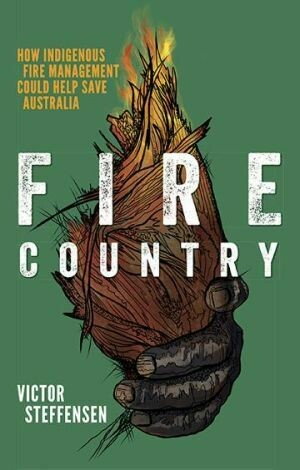Fire Country How Indigenous Fire Management Could Help Save Australia Victor Steffensen