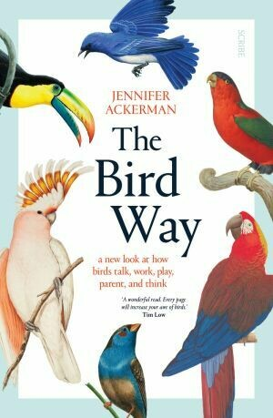 The Bird Way: a new look at how birds talk, work, play, parent, and think byJennifer Ackerman