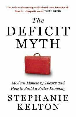 The Deficit Myth Modern Monetary Theory and How to Build a Better Economy By Stephanie Kelton