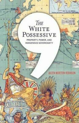 The White Possessive Property, Power, and Indigenous Sovereignty By Aileen Moreton-Robinson