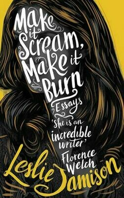 Make It Scream, Make It Burn by Leslie Jamison