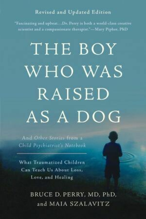 The Boy Who Was Raised as a Dog: And Other Stories from a Child Psychiatrist's Notebook -- What Traumatized Children Can Teach Us About Loss, Love, and Healing by Bruce D. Perry & Maia Szalav
