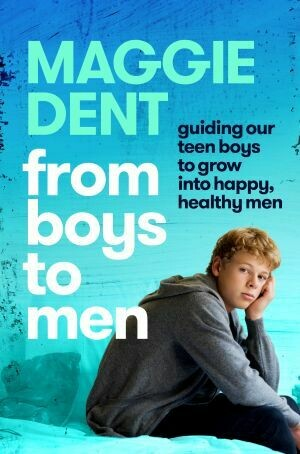 From Boys to Men: Guiding our teen boys to grow into happy, healthy men By Maggie Dent