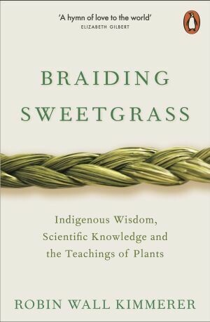 Braiding Sweet Grass: Indigenous Wisdom, Scientific Knowledge and the Teachings of Plants by Robin Wall Kimmerer