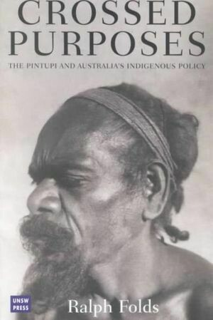 Crossed Purposes: the Pintupi and Australia's Indigenous Policy by Ralph Folds