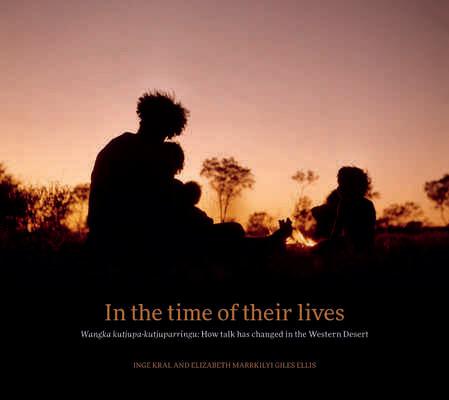 In the Time of Their Lives: Wangka kutjupa-kutjuparringu: How talk has changed in the Western Desert Inge Kral, Elizabeth Marrkilyi Ellis (Nov 20)
