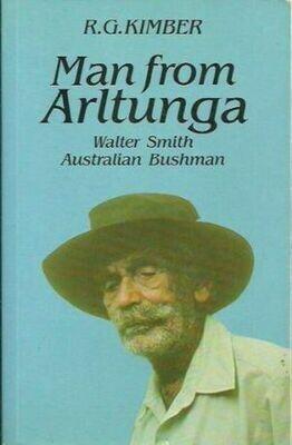 Man From Arltunga: Walter Smith - Australian Bushman by R.G. Kimber