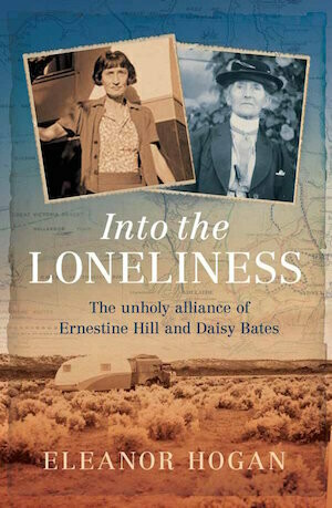 Into the Loneliness: The unholy alliance of Ernestine Hill and Daisy Bates by Eleanor Hogan.  Out March 21 - preorder available.