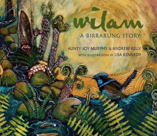 Wilam: A Birrarung Story by Aunty Joy Murphy & Andrew Kelly.  Illustrator by Lisa Kennedy