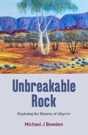 Unbreakable Rock: exploring the mystery of Altyerre By Michael J Bowden