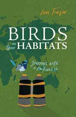 Birds in Their Habitats: Journeys with a Naturalist by Ian Fraser
