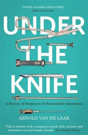 Under the Knife: A History of Surgery in 28 Remarkable Operations by Arnold van de Laar