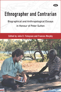 Ethnographer and Contrarian Biographical and Anthropological Essays in Honour of Peter Sutton Edited by Julie D Finlayson and Frances Morphy