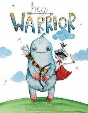 Hey Warrior A book for kids about anxiety  By Karen Young