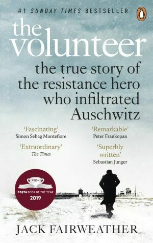 The Volunteer The True Story of the Resistance Hero who Infiltrated Auschwitz - Costa Book of the Year 2019 by Jack Fairweather
