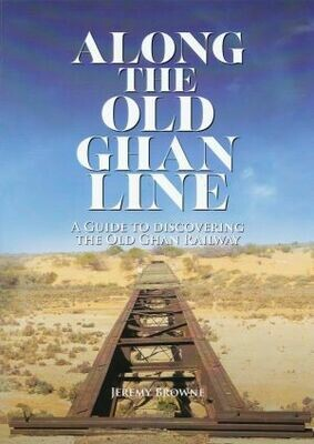 Along the Old Ghan Line A guide to discovering the old Ghan Railway By Jeremy Browne
