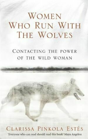 Women Who Run With The Wolves Contacting the Power of the Wild Woman By Clarissa Pinkola Estes