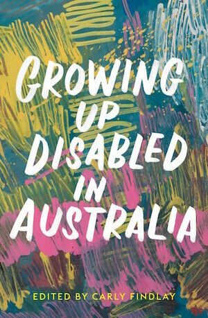 Growing Up Disabled in Australia. Edited by Carly Findlay - out 3.2.2021