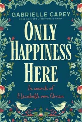 Only Happiness Here: In Search of Elizabeth von Arnim by Gabrielle Carey