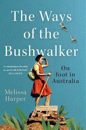 The Ways of the Bushwalker: On foot in Australia by Melissa Harper