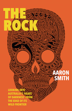 The Rock: Looking into Australia's 'Heart of Darkness' from the edge of its wild frontier by Aaron Smith