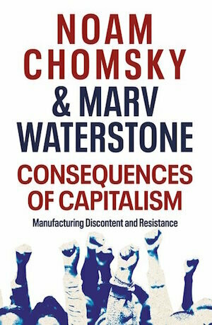 Consequences of Capitalism Manufacturing Discontent and Resistance by Noam Chomksy & Marv Waterstone - out January 2021