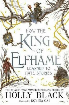 How the King of Elfhame Learned to Hate Stories (The Folk of the Air series) by Holly Black, illustrated by Rovina Cai