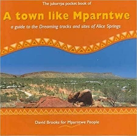 A Town Like Mparntwe: A Guide to the Dreaming Tracks and Sites of Alice Springs by David Brooks for Mparntwe People