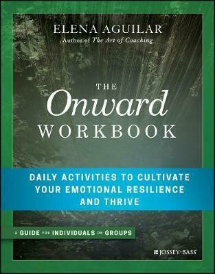 The Onward Workbook: Daily Activities to Cultivate Your Emotional Resilience and Thrive by Elena Aguilar