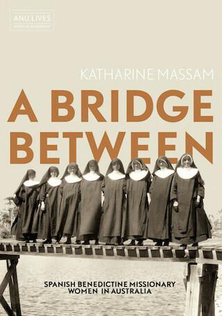A Bridge Between: Spanish Benedictine Missionary Women in Australia by Katharine Massam (Print on demand - 30 day wait if not in stock)