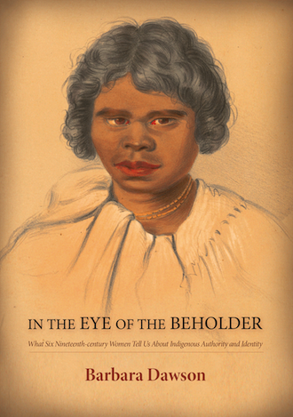 In the Eye of the Beholder: What Six Nineteenth-century Women Tell Us About Indigenous Authority and Identity by Barbara Dawson (Print on demand - 30 day wait if not in stock)