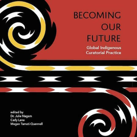 Becoming Our Future - Global Indigenous Curatorial Practice by Nagam, Dr Julie, Lane, Cary, Tamaati-Quennell, Megan, Art Gallery of SA