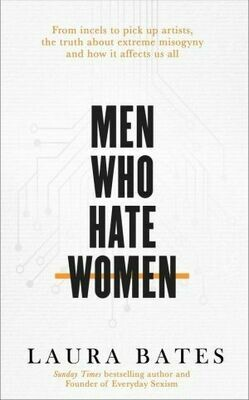 Men Who Hate Women: From incels to pickup artists, the truth about extreme misogyny and how it affects us all, by Laura Bates