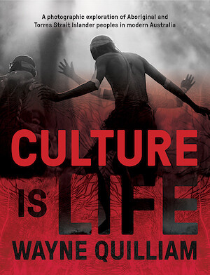 Culture is Life A Photographic Exploration of Aboriginal and Torres Strait Islander Peoples in Modern Australia  By Wayne Quilliam