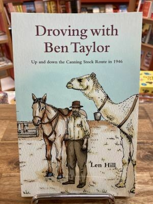 Droving with Ben Taylor, Up and down the Canning Stock Route in 1946 By Len Hill