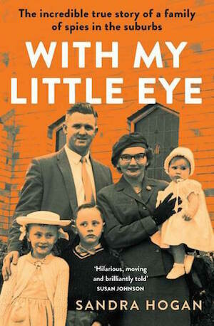 With My Little Eye: The incredible true story of a family of spies in the suburbs by Sandra Hogan