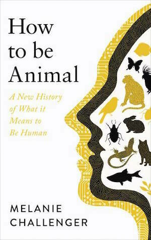 How to Be Animal: A New History of What it Means to Be Human by Melanie Challenger - March 2021, pre-order available
