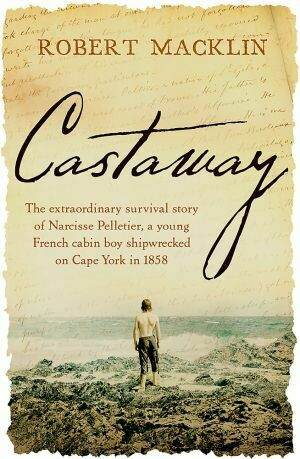 Castaway: The extraordinary survival story of Narcisse Pelletier, a young French cabin boy shipwrecked on Cape York in 1858 by Robert Macklin
