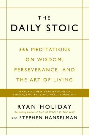 The Daily Stoic 366 Meditations on Wisdom, Perseverance, and the Art of Living by Ryan Holiday and Stephen Hanselman