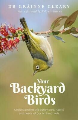 Your Backyard Birds Understanding the behaviours, habits and needs of our brilliant birds by Dr Grainne Cleary