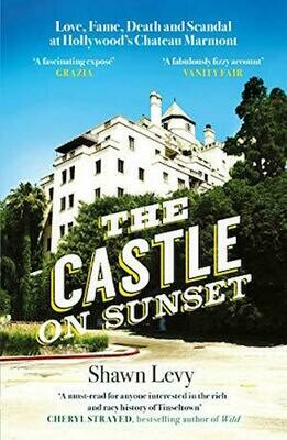 The Castle on Sunset: Love, Fame, Death and Scandal at Hollywood s Chateau Marmont  by Shawn Levy