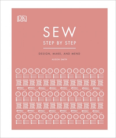 Sew Step by Step: How to use your sewing machine to make, mend, and customize by Alison Smith