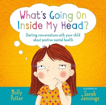 What's Going On Inside My Head?  Starting conversations with your child about positive mental health.  By Molly Potter, Illustrator by Sarah Jennings