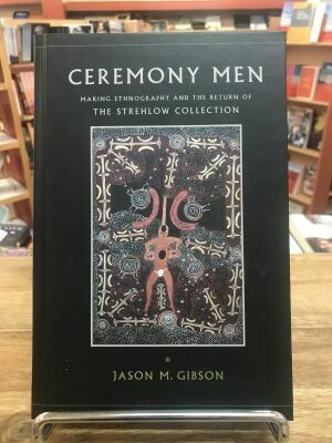 Ceremony Men Making Ethnography and the Return of The Strehlow Collection  By Jason M Gibson